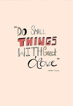 Small things done with great love will change the world.  My church motto :)
