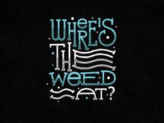 Where's the weed at?