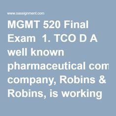 MGMT 520 Final Exam  1. TCO D A well known pharmaceutical company, Robins & Robins, is working through a public scandal. Three popular medications that they sell over the counter have been determined to be tainted with small particles of plastic explosive. The plastic explosives came from a Robins & Robins supplier named Casings, Inc., that supplies the capsule casings for the medication pills. Casings, Inc., also sells shell casings for ammunition. Over $8 million in inventory is impacted… Final Exams, Robins, Scandal, Pills, Homework, Counter, Shell, Public, Plastic