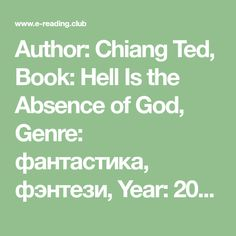Author: Chiang Ted, Book: Hell Is the Absence of God, Genre: фантастика, фэнтези, Year: 2001 г. The Absence, Ted, Author, Books, Livros, Writers, Livres, Book, Libri