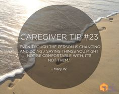 """Caregiver Tip #23: """"Even though the person is changing and doing / saying things you might not be comfortable with, it's not them."""""""