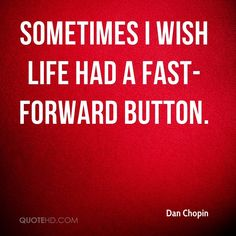 Dan Chopin Quotes - Sometimes I wish life had a fast-forward button. Out Loud, Motto, Wish, Life Quotes, Sayings, Words, Quotes About Life, Quote Life, Lyrics