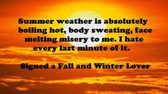 Summer weather is absolutely boiling hot, body sweating, face melting misery to me.  I hate every last minute of it.  Signed a Fall and Winter Lover