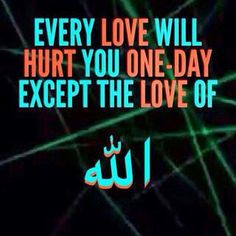 Some already have, but not Allah's love, he loves me even when I forget him and I regret all the times I forgot to put Allah first. Love for Allah, then love for family, then love for a partner.