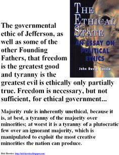 The governmental ethic of Jefferson, as well as some of the other Founding Fathers, that freedom is the greatest good and tyranny is the greatest evil - Majority rule is inherently unethical.