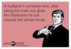 """A husband is someone who, after taking the trash out, gives the impression he just cleaned the whole house."" Yes!"
