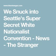 We Snuck into Seattle's Super Secret White Nationalist Convention - News - The Stranger