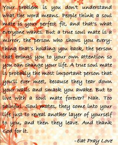 Now that is a cool definition of a soulmate. Not some silly romantic view. Love Words, Beautiful Words, Faith Quotes, Life Quotes, Meaningful Quotes, Inspirational Quotes, Favorite Book Quotes, Eat Pray Love, Word Porn