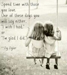"""Spend time with those you love. One of these days you will say either. """"I wish I had"""" or """"I'm glad I did"""""""