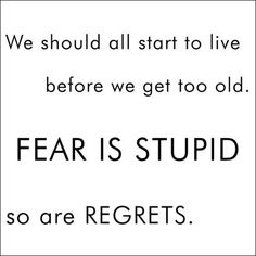 """""""We should all start to live before we get too old. Fear is stupid so are regrets."""""""