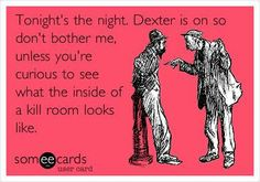 Free, Movies Ecard: Tonight's the night. Dexter is on so don't bother me, unless you're curious to see what the inside of a kill room looks like. Movies Showing, Movies And Tv Shows, Greys Anatomy Memes, Dexter Morgan, Me Tv, Six Feet Under, E Cards, Serial Killers, True Stories