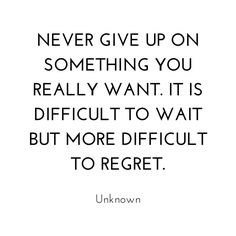 Never give up on something you really want. It is difficult to wait but more difficult to regret. Best Success Quotes, Knowledge Is Power, Giving Up, You Really, Regrets, Never Give Up, Quotations, Waiting, Motivational