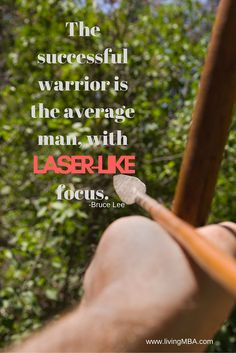 The successful warrior is the average man, with laser-like focus. -Bruce Lee