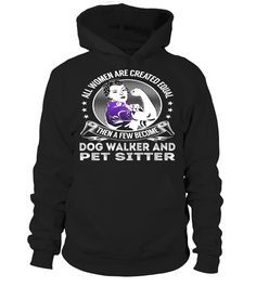 All Women Are Created Equal Then A Few Become Dog Walker And Pet Sitter #DogWalkerAndPetSitter