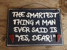 """The smartest thing a man ever said """"Yes Dear"""" sign"""