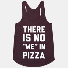 "There Is No ""we"" In Pizza. How I feel to! Gotta be pretty darn special to get somma my pizza lol"