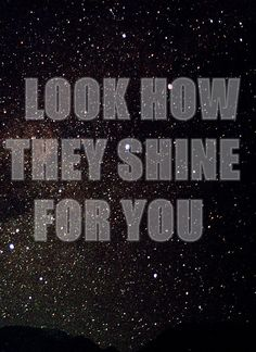 """""""Look at the stars, Look how they shine for you, And everything you do"""" -Coldplay"""
