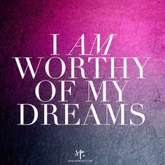 ♥ *My Dreams Are Worthy Of Me!* And So It Is!* :-* ;-) ♥ Affirmations | Sarah Prout
