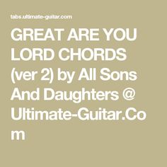 GREAT ARE YOU LORD CHORDS (ver 2) by All Sons And Daughters @ Ultimate-Guitar.Com