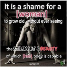 It's a shame to grow old without ever knowing the beauty or the  strength for which your body is capable.  Socrates