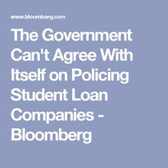 The Government Can't Agree With Itself on Policing Student Loan Companies - Bloomberg