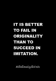 Motivational Quotes It is better to fail in originality than to succeed in imitation.