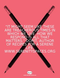 """""""It might seem like these are treacherous times in which we live. How we respond is all that matters."""" Dorit, Author of Recipes For A Serene Life. www.serenityspaces.org - Quote From Recite.com #RECITE #QUOTE"""