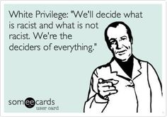 White Priviege: We'll decide what is racist and what is not. We're the deciders of everything