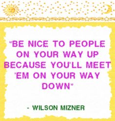 Be nice to people on your way up because you'll meet 'em on your way down #quote @gfl_guide
