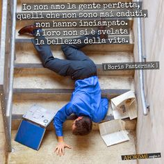 Boris Pasternak • Io non amo la gente perfetta, quelli che non sono mai caduti, non hanno inciampato. A loro non si è svelata la bellezza della vita.