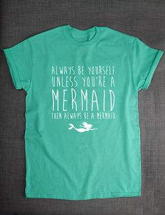 Mermaid T-shirt - Always Be Yourself Unless You're A Mermaid Then Always Be A Mermaid