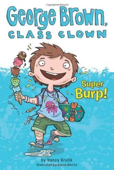 Super Burp! #1 (George Brown, Class Clown)  George Brown Class Clown These books have lots of illustrations, and lots of mentions of burps, bloody noses, slimy worms, and a superhero called Toiletman--sounds like a good read-alike for Captain Underpants One of the great books for boys, reluctant readers.