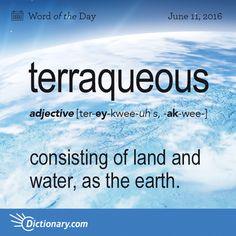 "Terraqueous - consisting of land and water, as the earth. Origin: Terraqueous is formed from the Latin terra meaning ""earth"" and aqueous meaning ""of, like, or containing water; watery."" It entered English in the mid-1600s."