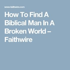How To Find A Biblical Man In A Broken World – Faithwire