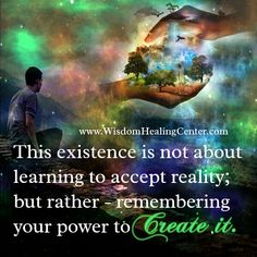 "This Existence Is Not About Learning To ""Accept"" Reality, But Rather Remembering Your Power To Create It."