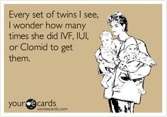 Funny Baby Ecard: Every set of twins I see, I wonder how many times she did IVF, IUI, or Clomid to get them.