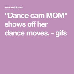 """Dance cam MOM"" shows off her dance moves. - gifs"