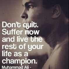 Don't quit. Suffer now and live the rest of your life as a champion ~Muhammad Ali