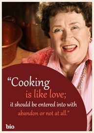"""""""Cooking is like love; it should be entered into with abandon or not at all."""" - Julia Child"""