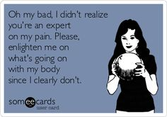 Oh my bad, I didn't realize you're an expert on my pain. Please, enlighten me on what's going on with my body since I clearly don't.