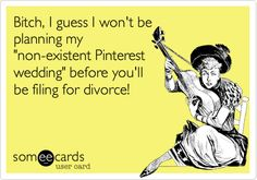 Bitch, I guess I won't be planning my 'non-existent Pinterest wedding' before you'll be filing for divorce!