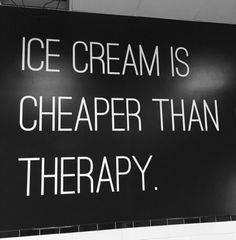 Ice cream is cheaper than therapy.