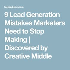 9 Lead Generation Mistakes Marketers Need to Stop Making | Discovered by Creative Middle