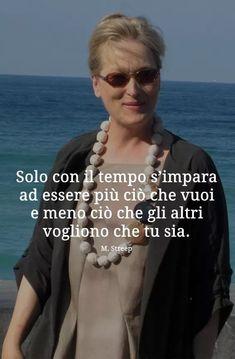 Solo con il tempo s'impara ad essere più ciò che vuoi e meno ciò che gli altri vogliono che tu sia. -Meryl Streep My Life Style, Meryl Streep, Me Quotes, Thoughts, Learning, Movie Posters, Inspiration, Gandhi, Good Advice