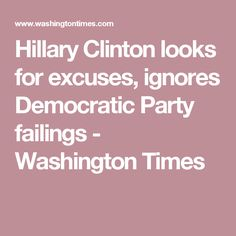 Hillary Clinton looks for excuses, ignores Democratic Party failings - Washington Times