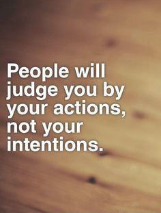 People will judge you by your actions, not your intentions. Picture Quotes.