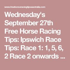 Wednesday's September 27th Free Horse Racing Tips:  Ipswich Race Tips:  Race 1: 1, 5, 6, 2 Race 2 onwards will be posted here shortly...   Rosehill Race Tips:  Race 1: 2, 1, 5, 8 Race 2 onwards will be posted here shortly...