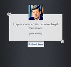 """Forgive your enemies, but never forget their names."" -- John F. Kennedy"