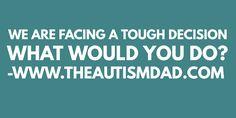 (We are facing a tough decision - What would you do?)   By: Rob Gorski  https://www.theautismdad.com/2017/06/04/we-are-facing-a-tough-decision-what-would-you-do/  #Adhd, #Anxiety, #Aspergers, #Autism, #Bipolar, #CaregiverBurnout, #Dad, #Depression, #Family, #Insomnia, #Meltdowns, #Parenting, #Schizoaffective, #Schizophrenia, #Sensory, #SpecialNeeds, #SpecialNeedsParenting