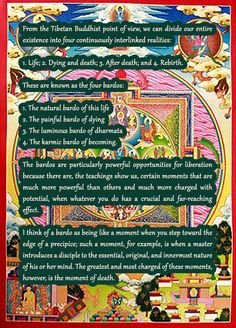 From the Tibetan Buddhist point of view, we can divide our entire existence into four continuously interlinked realities:  1. life; 2. dying and death; 3. after death; and 4. rebirth.  These are known as the four bardos:  1. the natural bardo of this life, 2. the painful bardo of dying, 3. the luminous bardo of dharmata, and 4. the karmic bardo of becoming.   The bardos are particularly powerful opportunities for liberation because there are, the teachings show us, certain moments that